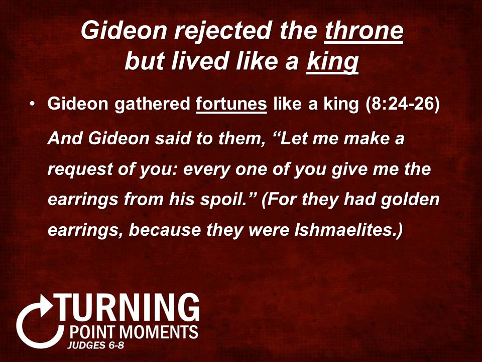 Gideon rejected the throne but lived like a king Gideon gathered fortunes like a king (8:24-26)Gideon gathered fortunes like a king (8:24-26) And Gideon said to them, Let me make a request of you: every one of you give me the earrings from his spoil. (For they had golden earrings, because they were Ishmaelites.) And Gideon said to them, Let me make a request of you: every one of you give me the earrings from his spoil. (For they had golden earrings, because they were Ishmaelites.)