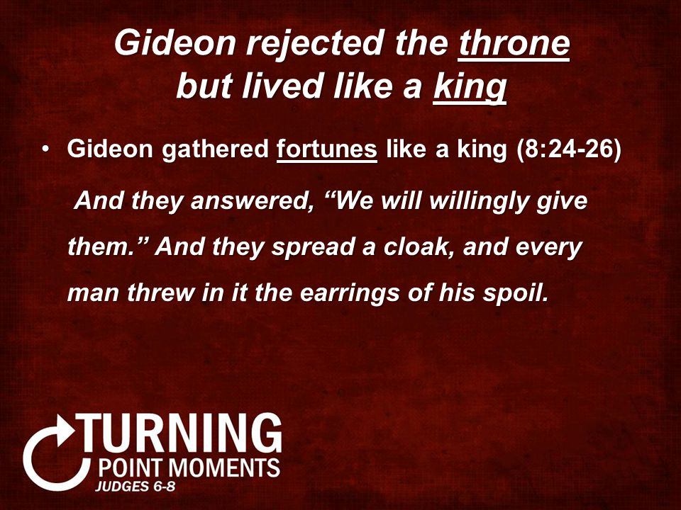 Gideon rejected the throne but lived like a king Gideon gathered fortunes like a king (8:24-26)Gideon gathered fortunes like a king (8:24-26) And they