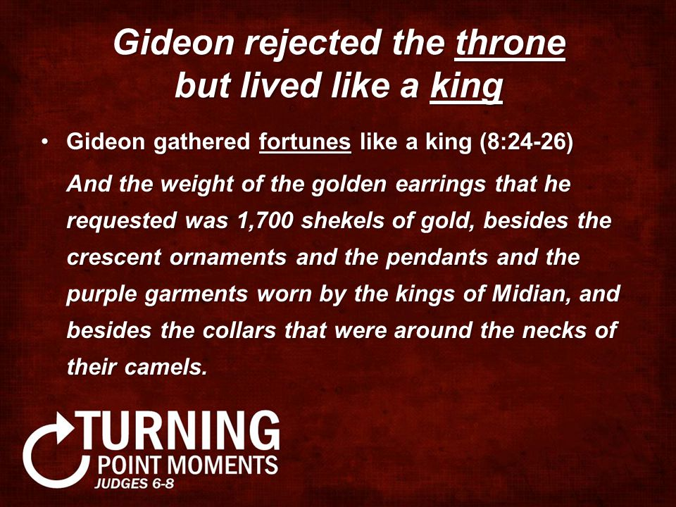 Gideon rejected the throne but lived like a king Gideon gathered fortunes like a king (8:24-26)Gideon gathered fortunes like a king (8:24-26) And the weight of the golden earrings that he requested was 1,700 shekels of gold, besides the crescent ornaments and the pendants and the purple garments worn by the kings of Midian, and besides the collars that were around the necks of their camels.