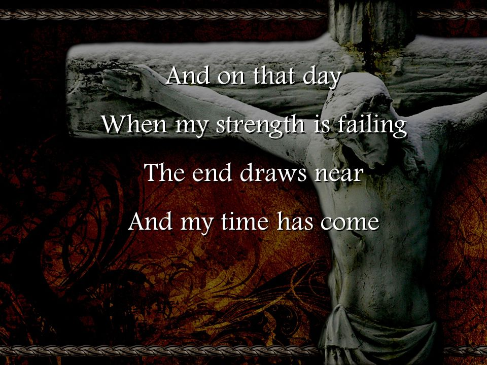 And on that day When my strength is failing The end draws near And my time has come And on that day When my strength is failing The end draws near And my time has come