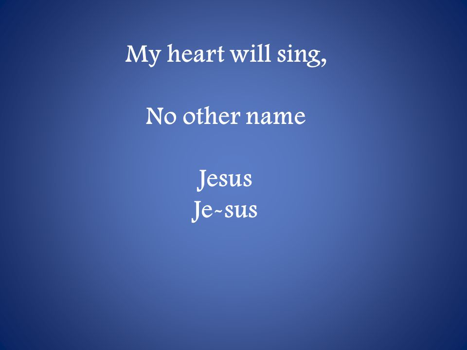 My heart will sing, No other name Jesus Je-sus