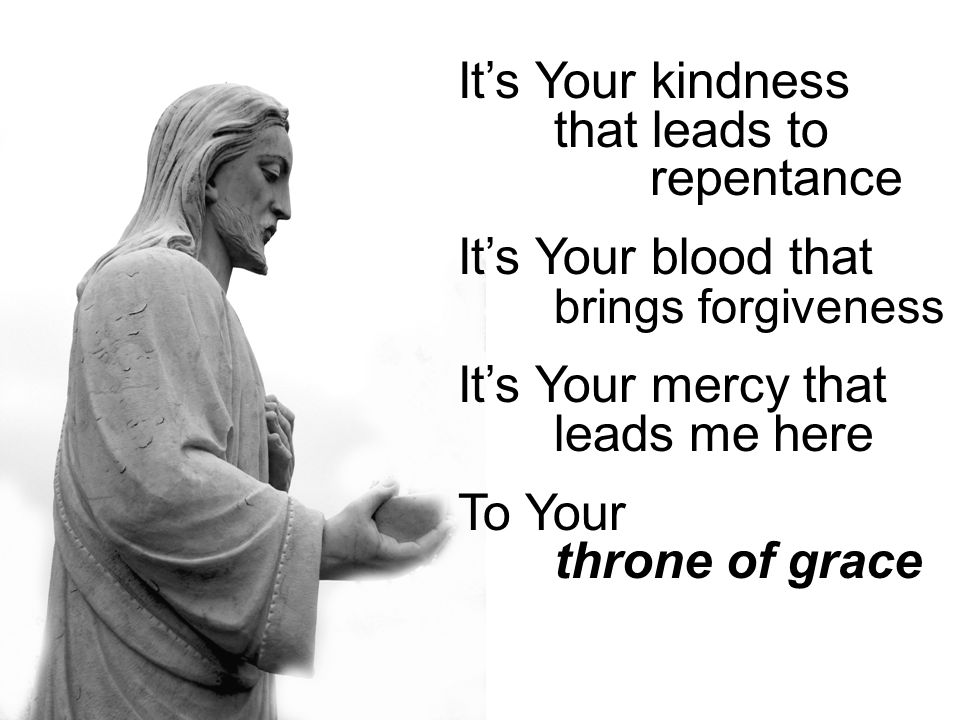 It's Your kindness that leads to repentance It's Your blood that brings forgiveness It's Your mercy that leads me here To Your throne of grace