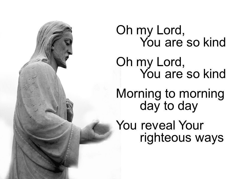 Oh my Lord, You are so kind Morning to morning day to day You reveal Your righteous ways