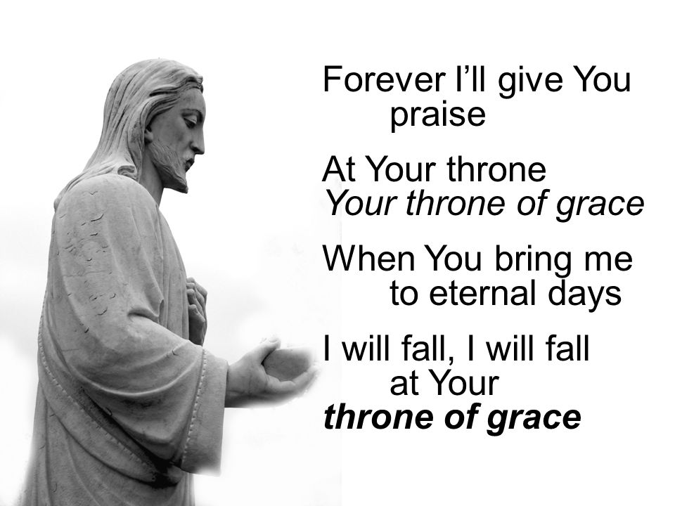 Forever I'll give You praise At Your throne Your throne of grace When You bring me to eternal days I will fall, I will fall at Your throne of grace