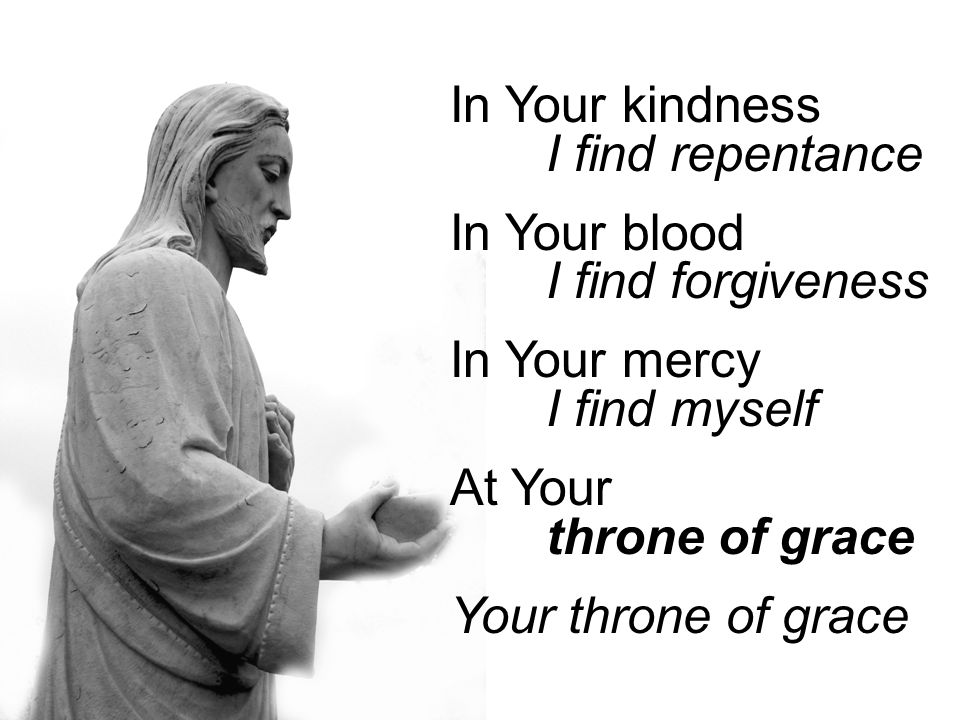 In Your kindness I find repentance In Your blood I find forgiveness In Your mercy I find myself At Your throne of grace Your throne of grace