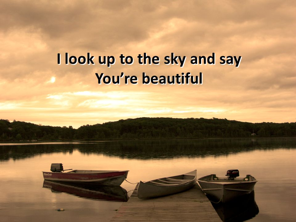 I look up to the sky and say You're beautiful