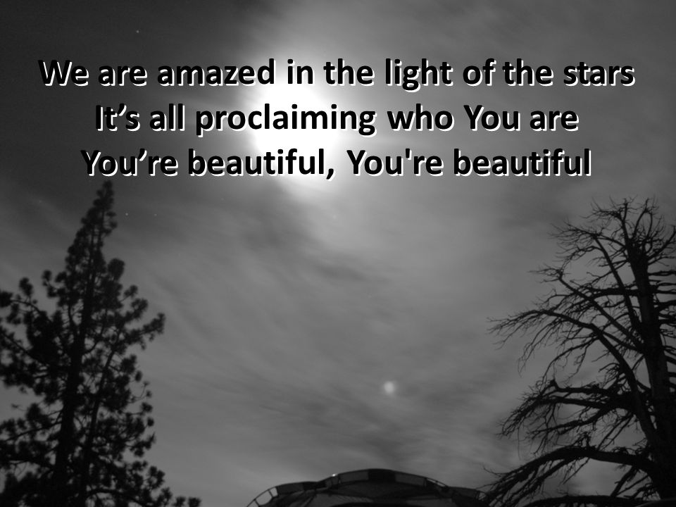 We are amazed in the light of the stars It's all proclaiming who You are You're beautiful, You re beautiful