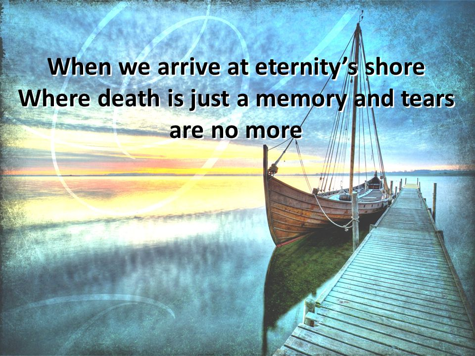 When we arrive at eternity's shore Where death is just a memory and tears are no more