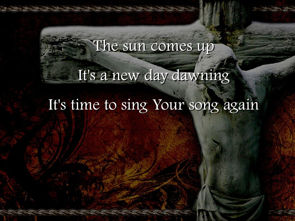 The sun comes up It s a new day dawning It s time to sing Your song again The sun comes up It s a new day dawning It s time to sing Your song again