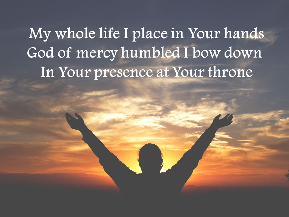 My whole life I place in Your hands God of mercy humbled I bow down In Your presence at Your throne
