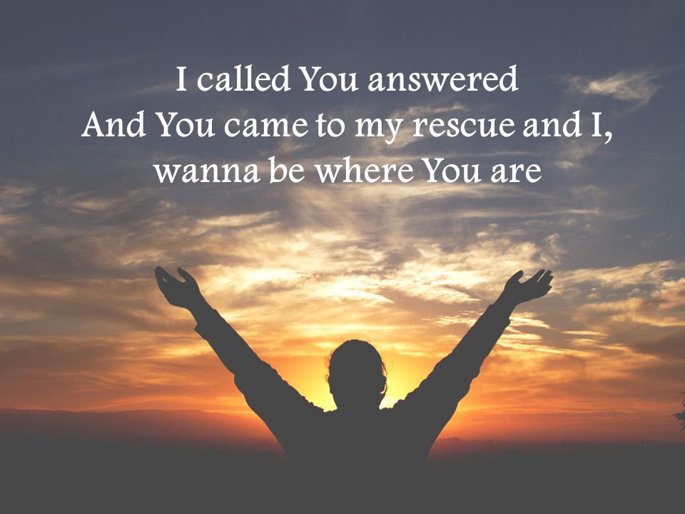 I called You answered And You came to my rescue and I, wanna be where You are