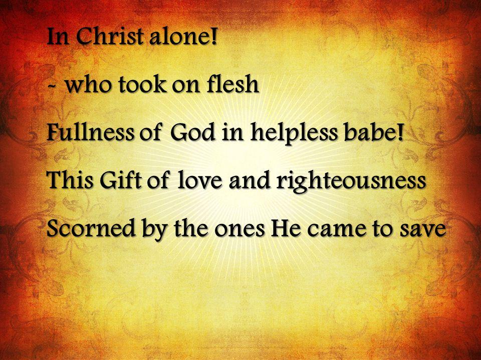 In Christ alone.- who took on flesh Fullness of God in helpless babe.
