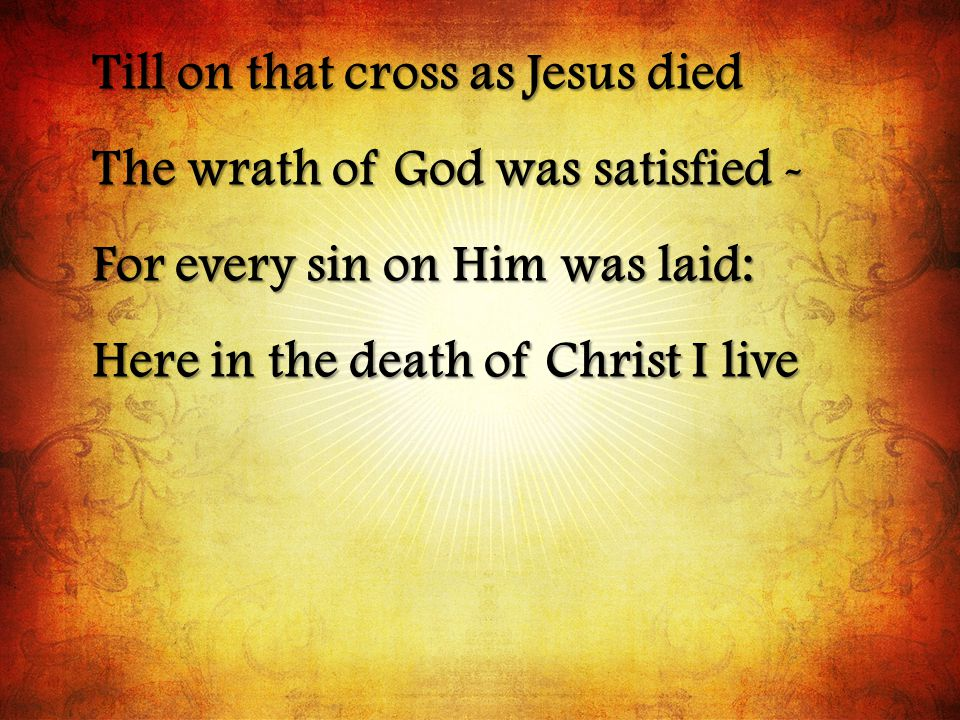 Till on that cross as Jesus died The wrath of God was satisfied - For every sin on Him was laid: Here in the death of Christ I live