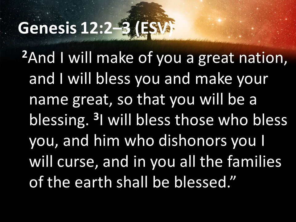 Genesis 12:2–3 (ESV) 2 And I will make of you a great nation, and I will bless you and make your name great, so that you will be a blessing.