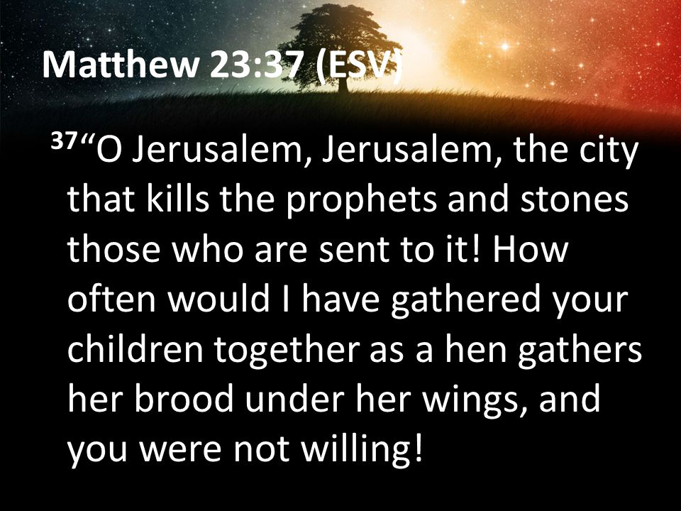 Matthew 23:37 (ESV) 37 O Jerusalem, Jerusalem, the city that kills the prophets and stones those who are sent to it.