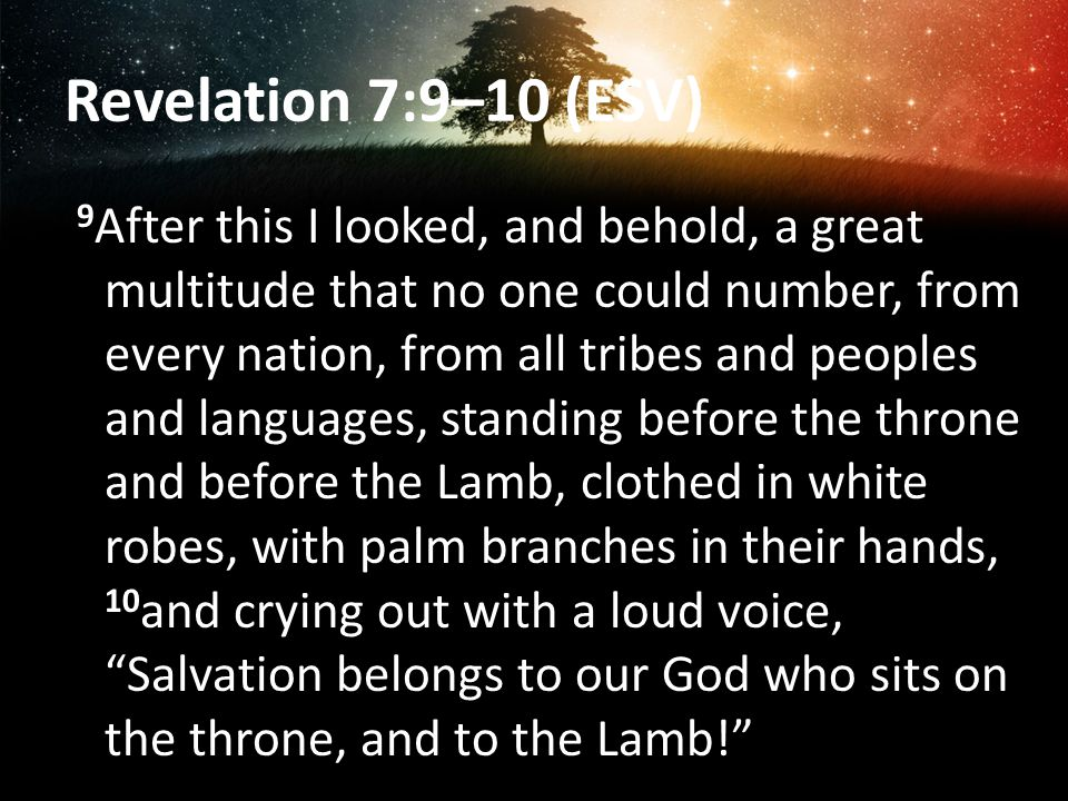 Revelation 7:9–10 (ESV) 9 After this I looked, and behold, a great multitude that no one could number, from every nation, from all tribes and peoples and languages, standing before the throne and before the Lamb, clothed in white robes, with palm branches in their hands, 10 and crying out with a loud voice, Salvation belongs to our God who sits on the throne, and to the Lamb!