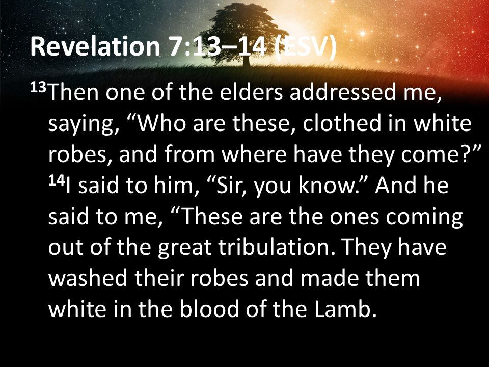 Revelation 7:13–14 (ESV) 13 Then one of the elders addressed me, saying, Who are these, clothed in white robes, and from where have they come 14 I said to him, Sir, you know. And he said to me, These are the ones coming out of the great tribulation.