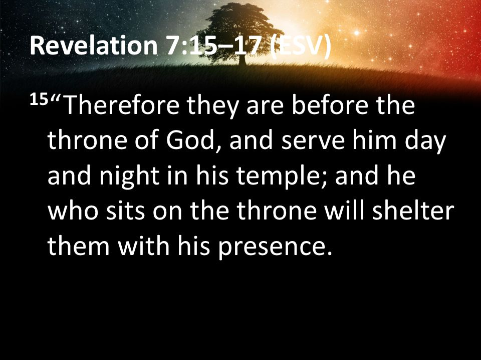 Revelation 7:15–17 (ESV) 15 Therefore they are before the throne of God, and serve him day and night in his temple; and he who sits on the throne will shelter them with his presence.