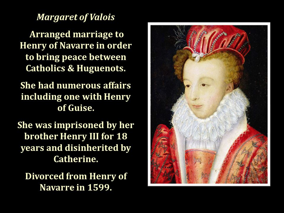 Margaret of Valois Arranged marriage to Henry of Navarre in order to bring peace between Catholics & Huguenots.