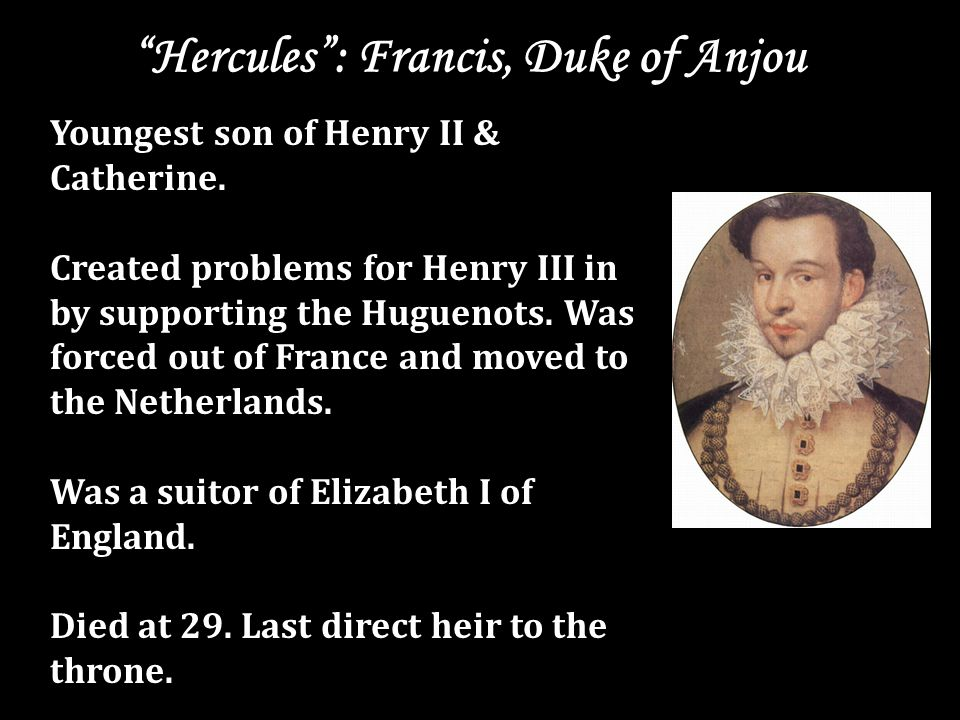 Hercules : Francis, Duke of Anjou Youngest son of Henry II & Catherine.