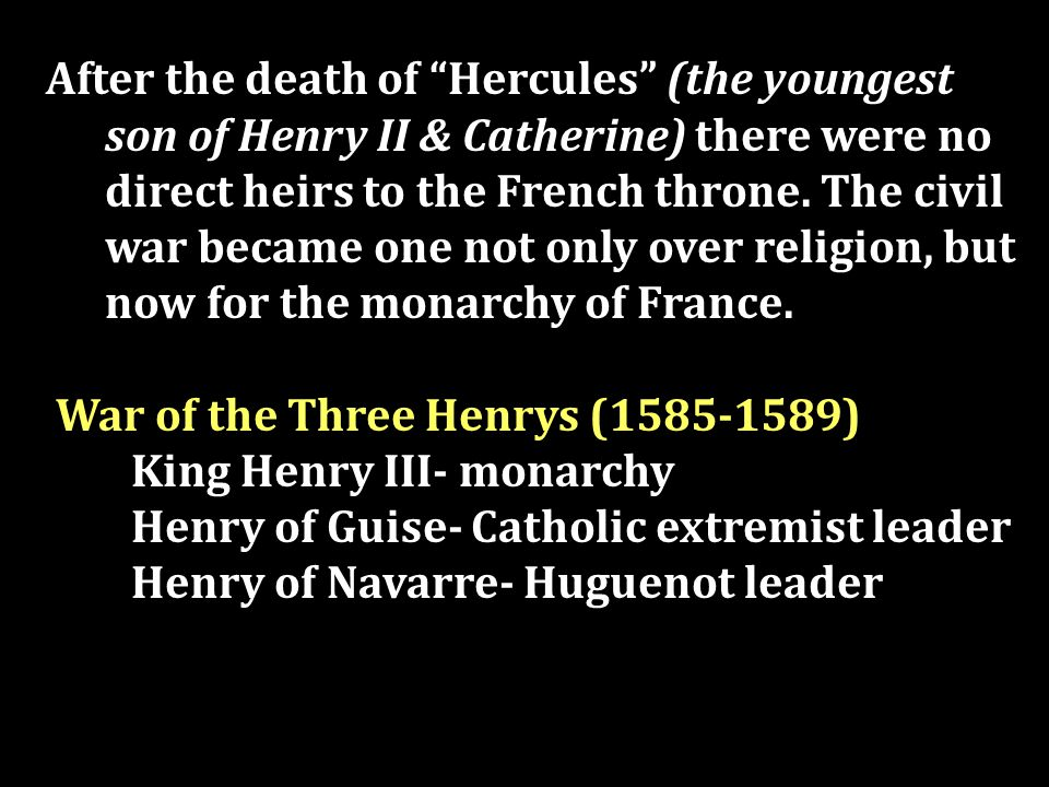 After the death of Hercules (the youngest son of Henry II & Catherine) there were no direct heirs to the French throne.