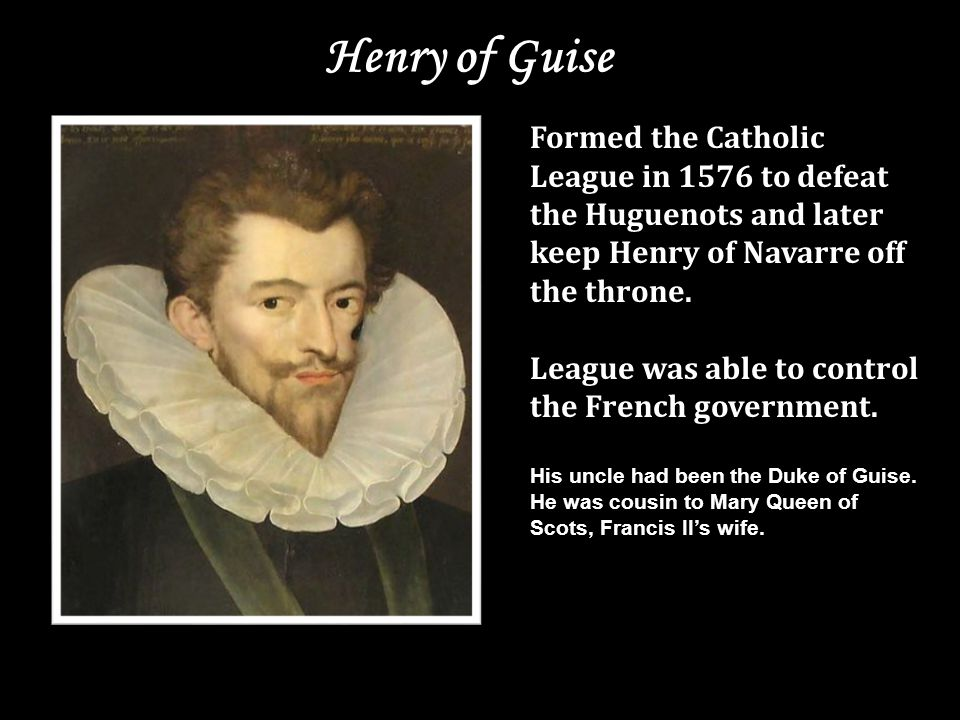 Henry of Guise Formed the Catholic League in 1576 to defeat the Huguenots and later keep Henry of Navarre off the throne.