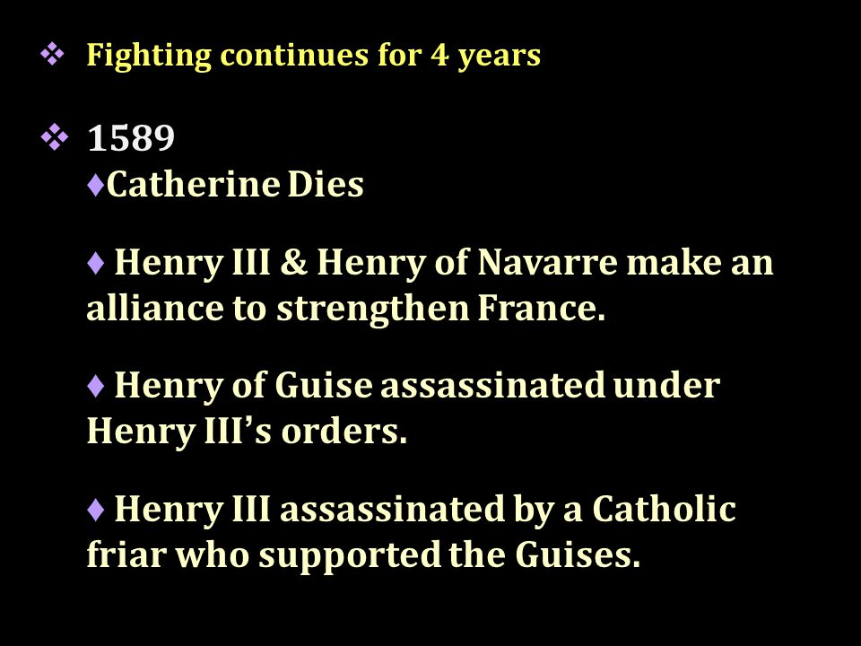  Fighting continues for 4 years  1589 ♦ Catherine Dies ♦ Henry III & Henry of Navarre make an alliance to strengthen France.