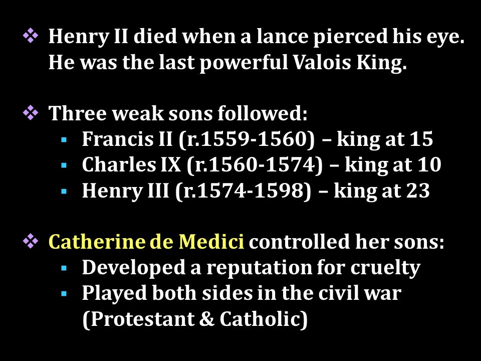 Catherine de Medici Father was Lorenzo de Medici ruler of Florence during the Renaissance Both parents died while she was an infant, so she was raised by her uncle, Pope Clement VII