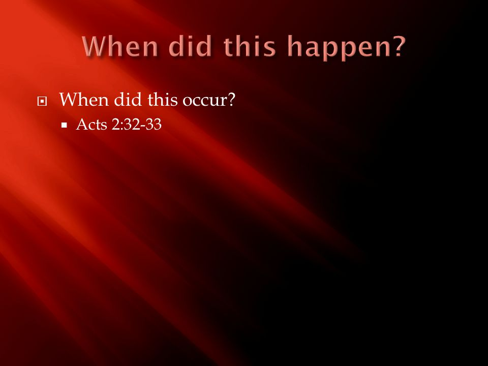  When did this occur?  Acts 2:32-33