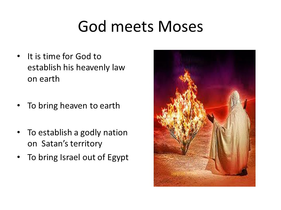 God meets Moses It is time for God to establish his heavenly law on earth To bring heaven to earth To establish a godly nation on Satan's territory To