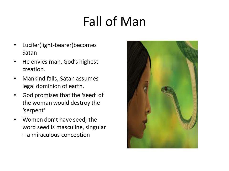 Fall of Man Lucifer(light-bearer)becomes Satan He envies man, God's highest creation. Mankind falls, Satan assumes legal dominion of earth. God promis