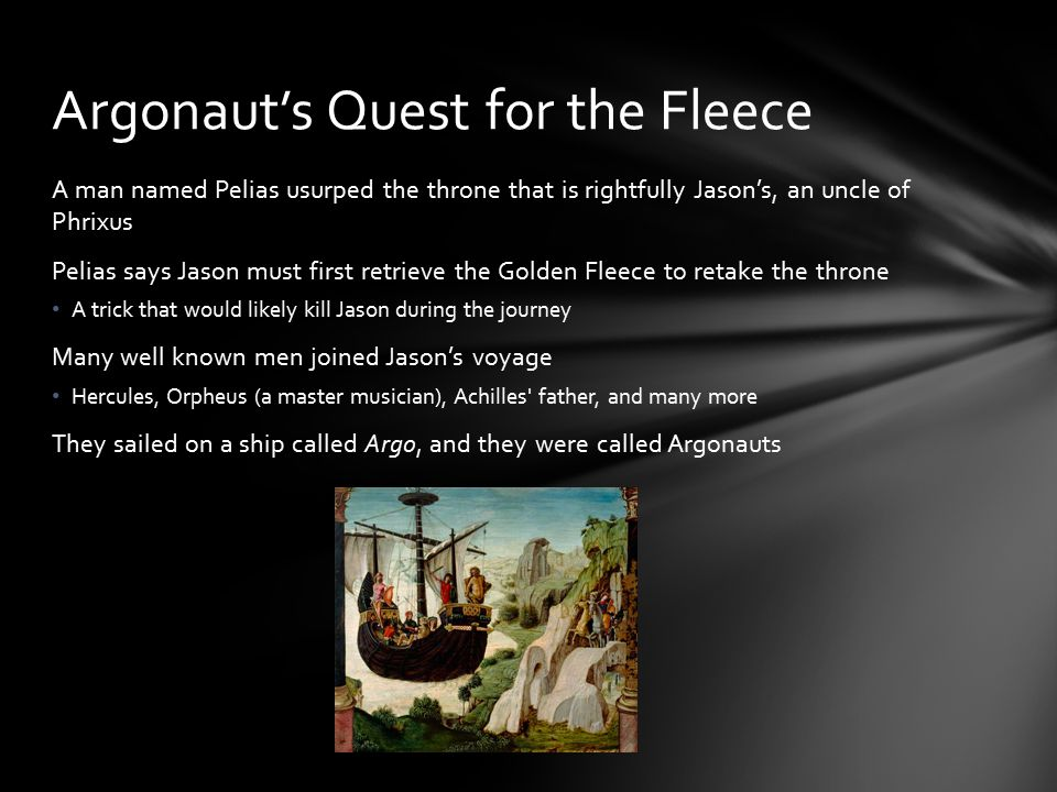 A man named Pelias usurped the throne that is rightfully Jason's, an uncle of Phrixus Pelias says Jason must first retrieve the Golden Fleece to retake the throne A trick that would likely kill Jason during the journey Many well known men joined Jason's voyage Hercules, Orpheus (a master musician), Achilles father, and many more They sailed on a ship called Argo, and they were called Argonauts Argonaut's Quest for the Fleece