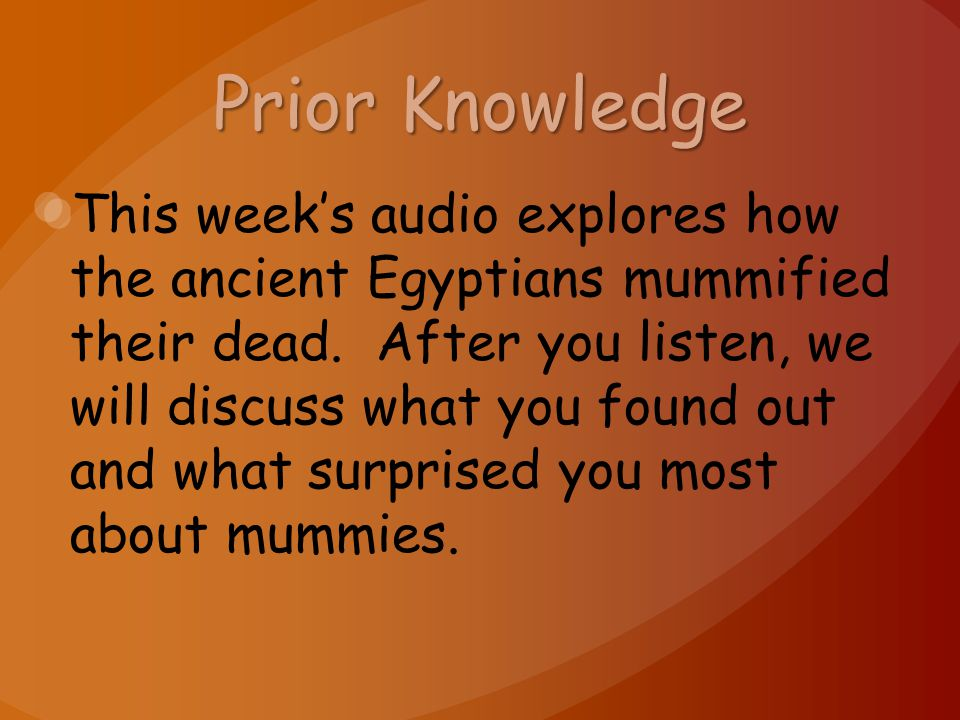 Prior Knowledge This week's audio explores how the ancient Egyptians mummified their dead. After you listen, we will discuss what you found out and wh