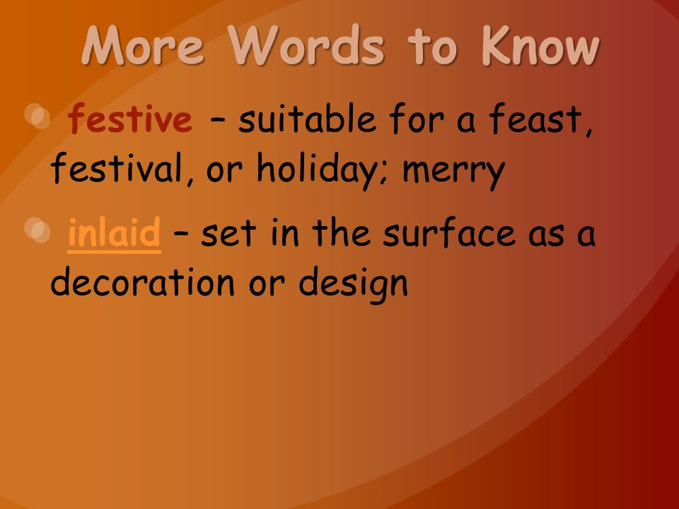 More Words to Know festive – suitable for a feast, festival, or holiday; merry inlaid – set in the surface as a decoration or designinlaid