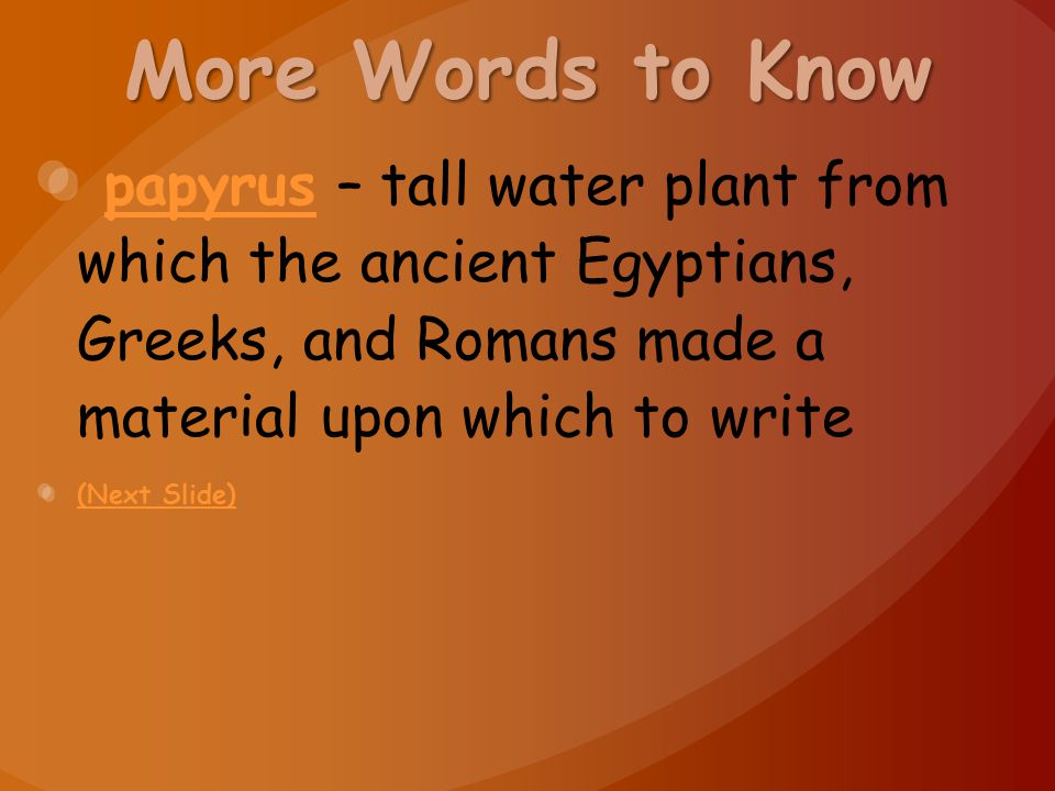 More Words to Know papyrus – tall water plant from which the ancient Egyptians, Greeks, and Romans made a material upon which to writepapyrus (Next Sl