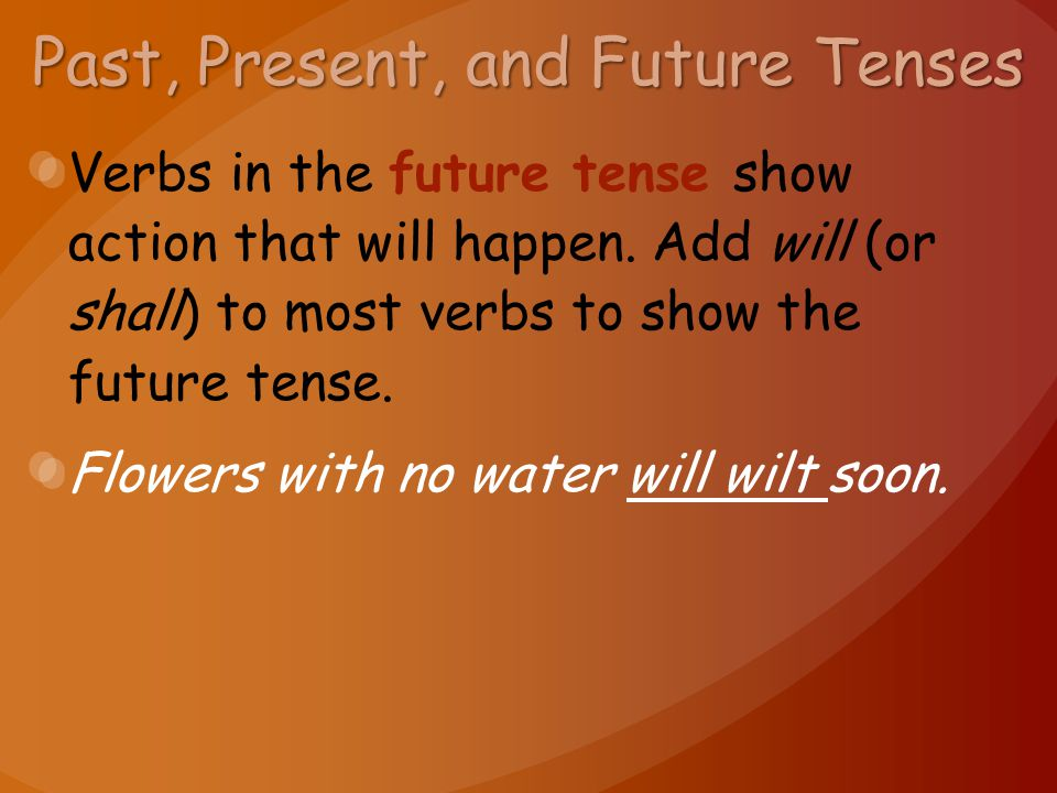 Past, Present, and Future Tenses Verbs in the future tense show action that will happen. Add will (or shall) to most verbs to show the future tense. F