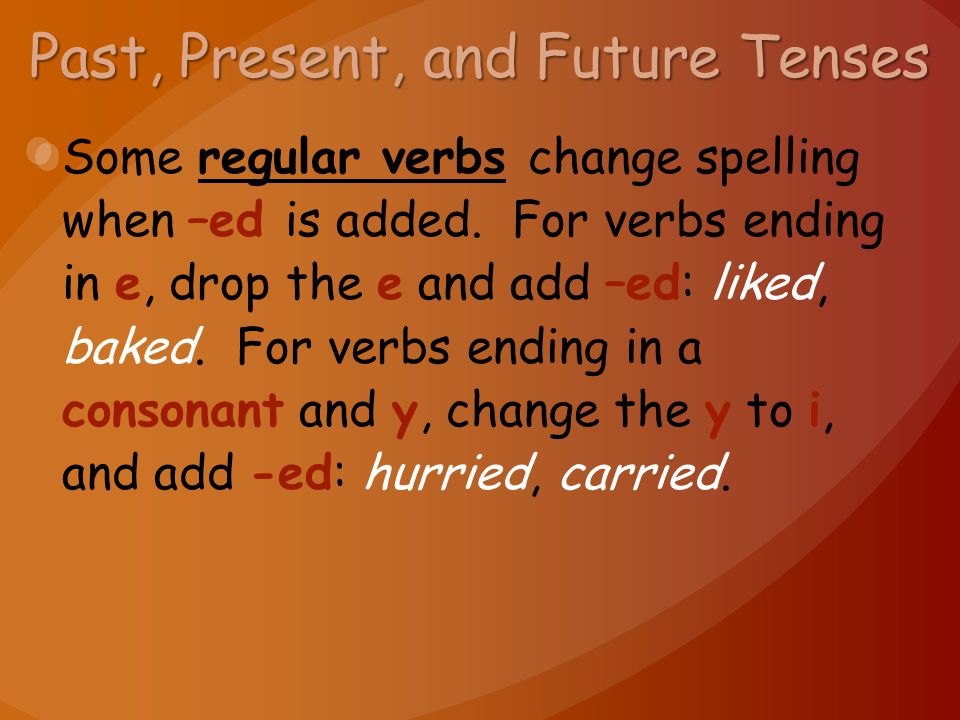 Past, Present, and Future Tenses Some regular verbs change spelling when –ed is added. For verbs ending in e, drop the e and add –ed: liked, baked. Fo