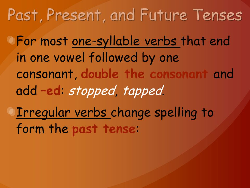 Past, Present, and Future Tenses For most one-syllable verbs that end in one vowel followed by one consonant, double the consonant and add –ed: stopped, tapped.