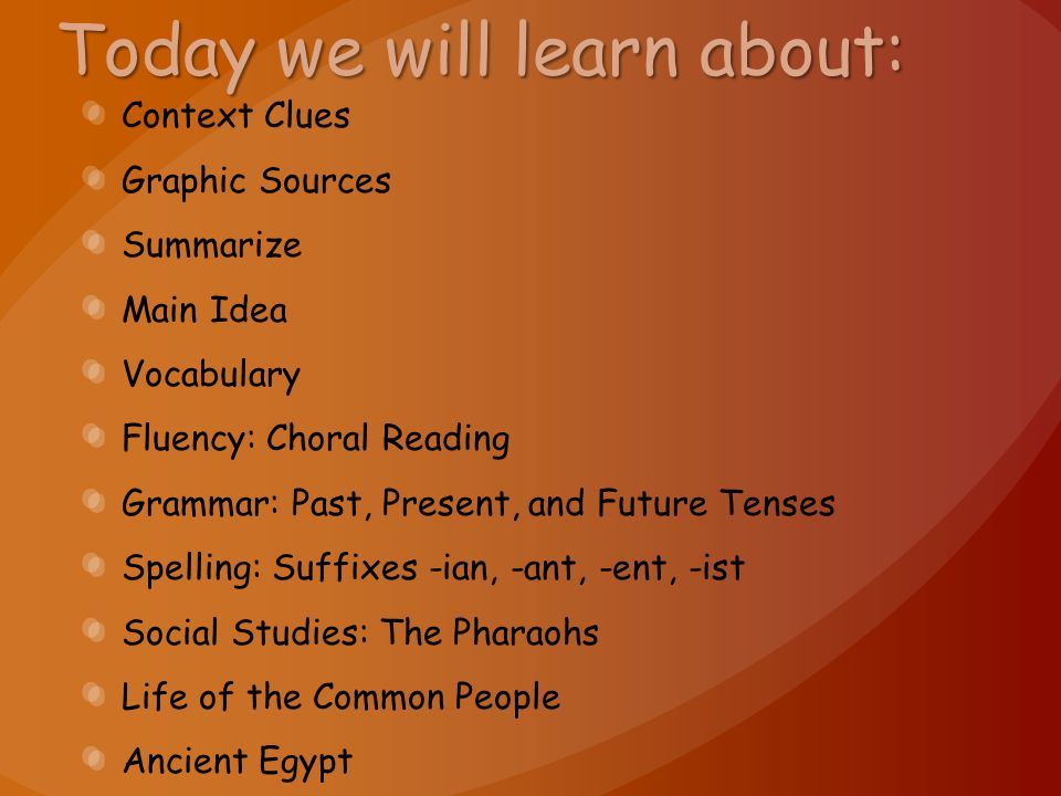 Today we will learn about: Context Clues Graphic Sources Summarize Main Idea Vocabulary Fluency: Choral Reading Grammar: Past, Present, and Future Tenses Spelling: Suffixes -ian, -ant, -ent, -ist Social Studies: The Pharaohs Life of the Common People Ancient Egypt