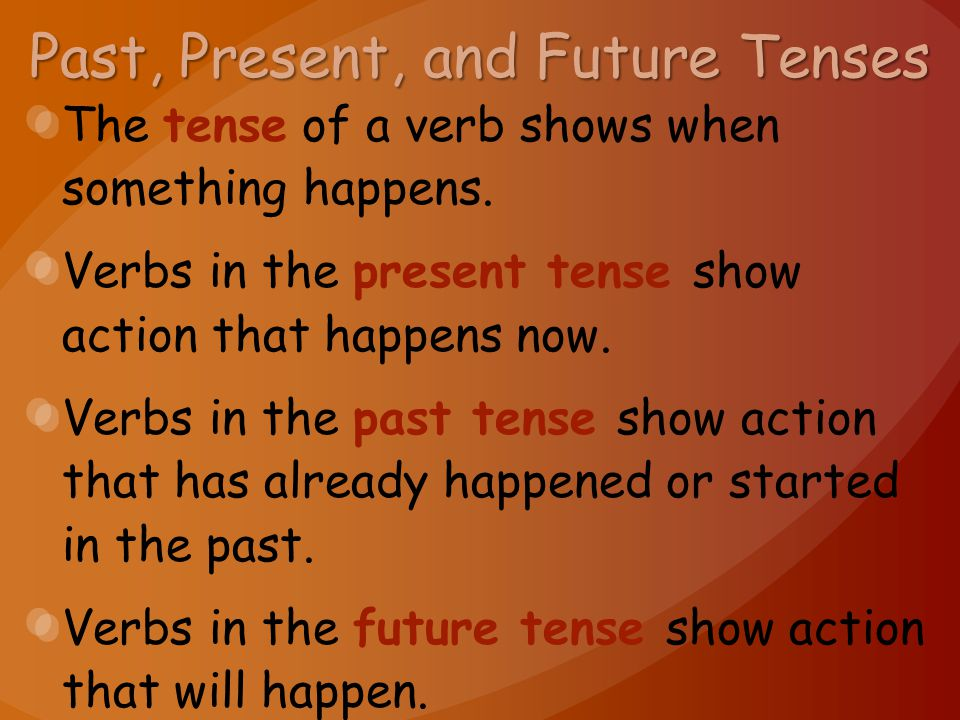 Past, Present, and Future Tenses The tense of a verb shows when something happens.
