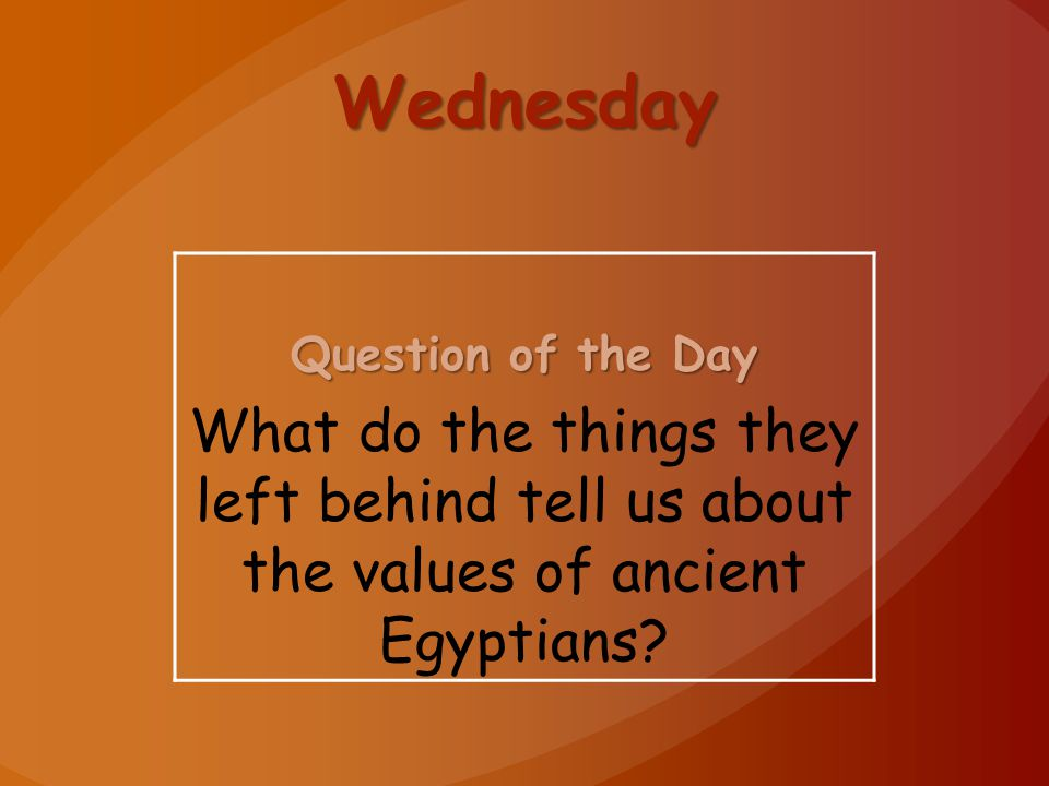 Wednesday Question of the Day What do the things they left behind tell us about the values of ancient Egyptians?