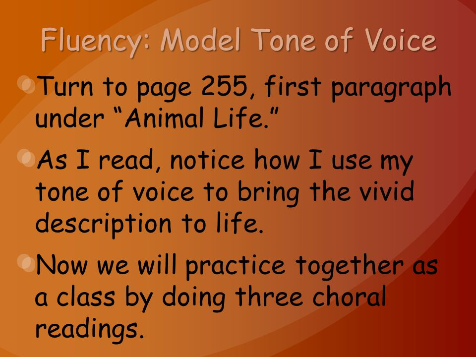 Fluency: Model Tone of Voice Turn to page 255, first paragraph under Animal Life. As I read, notice how I use my tone of voice to bring the vivid description to life.