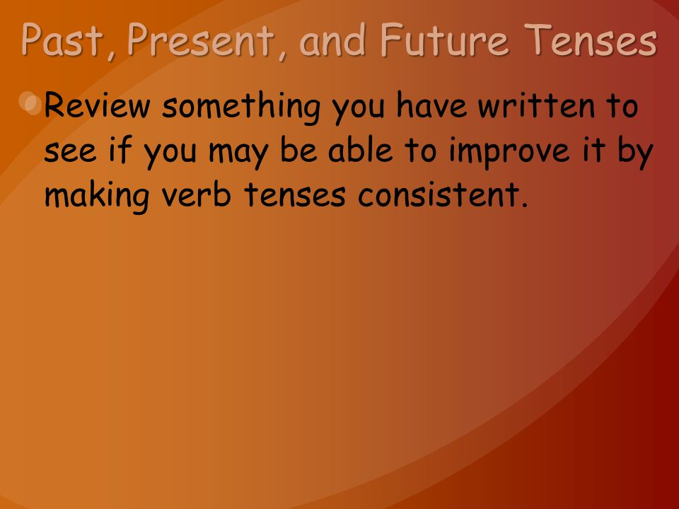 Past, Present, and Future Tenses Review something you have written to see if you may be able to improve it by making verb tenses consistent.