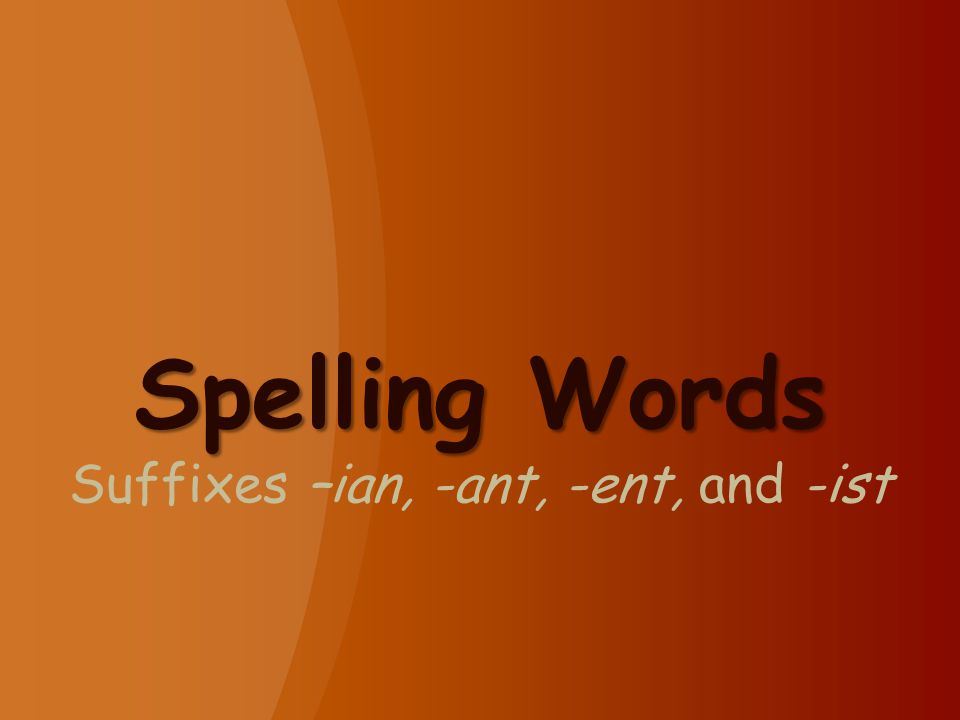 Spelling Words Spelling Words Suffixes –ian, -ant, -ent, and -ist