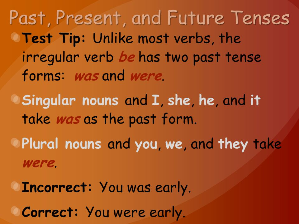 Past, Present, and Future Tenses Test Tip: Unlike most verbs, the irregular verb be has two past tense forms: was and were. Singular nouns and I, she,