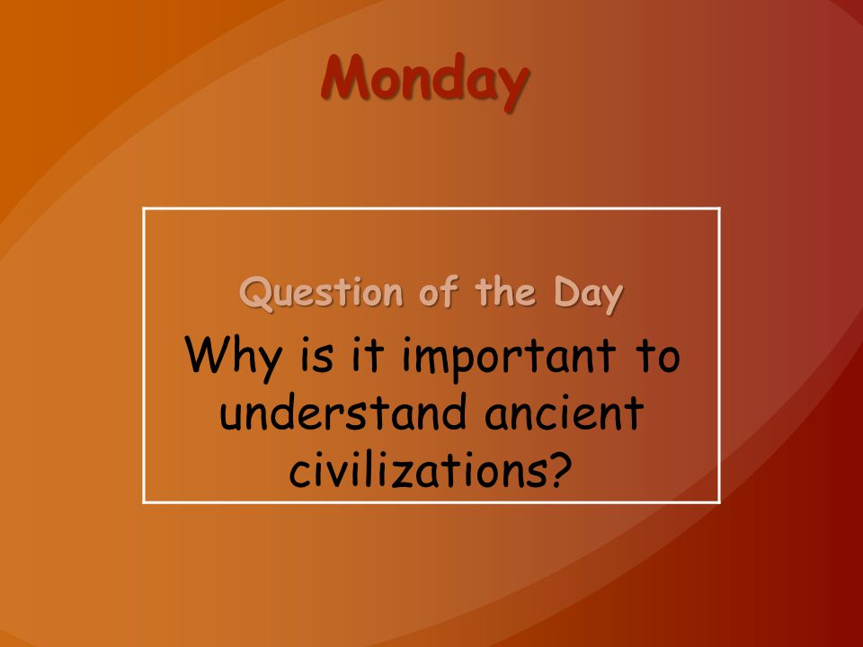 Monday Question of the Day Why is it important to understand ancient civilizations?