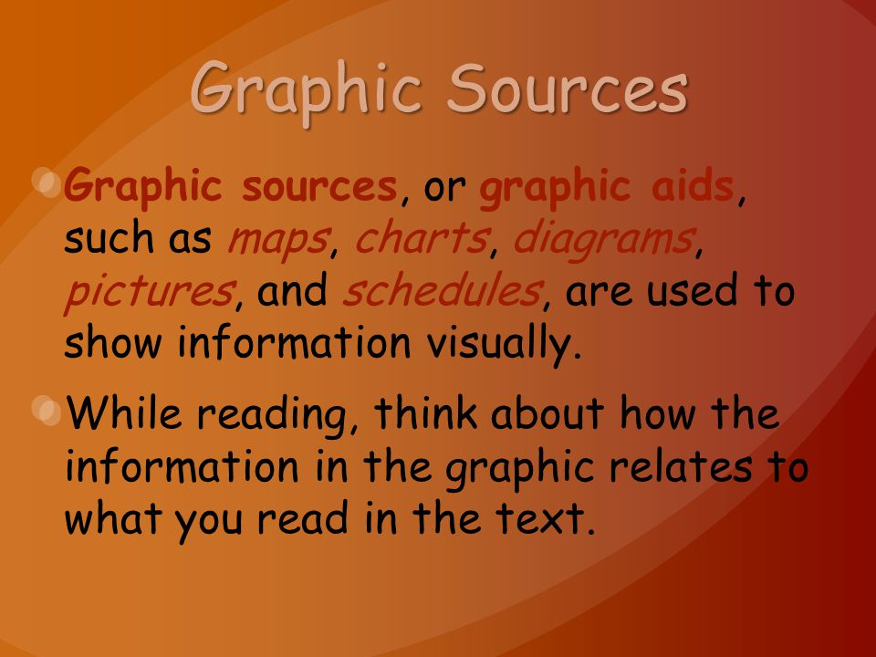 Graphic Sources Graphic sources, or graphic aids, such as maps, charts, diagrams, pictures, and schedules, are used to show information visually. Whil