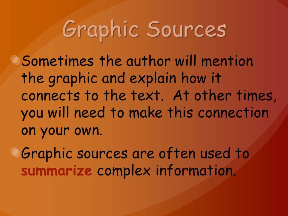 Graphic Sources Sometimes the author will mention the graphic and explain how it connects to the text. At other times, you will need to make this conn