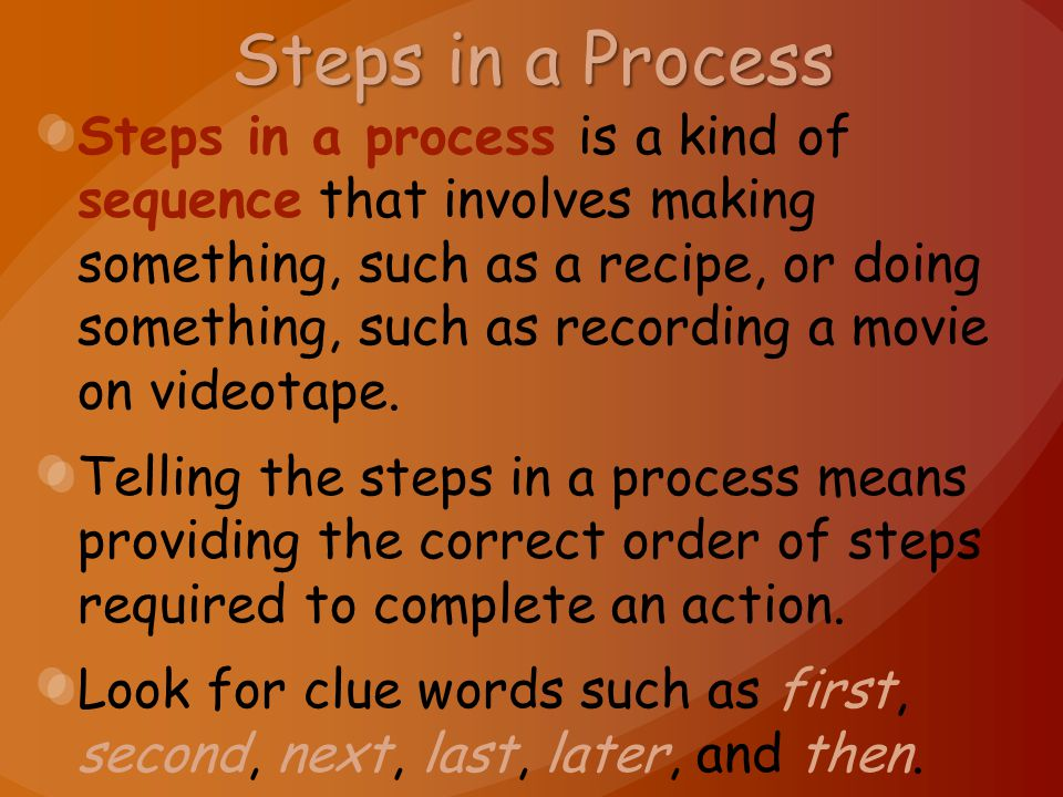 Steps in a Process Steps in a process is a kind of sequence that involves making something, such as a recipe, or doing something, such as recording a movie on videotape.