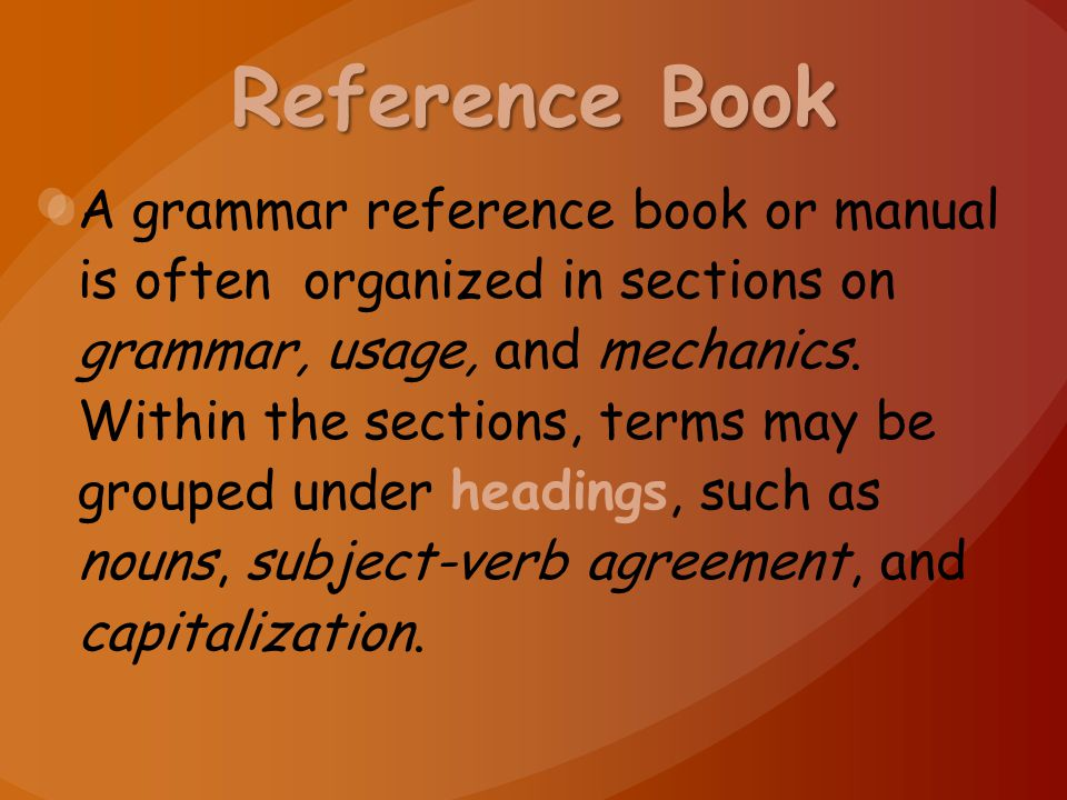 Reference Book A grammar reference book or manual is often organized in sections on grammar, usage, and mechanics. Within the sections, terms may be g